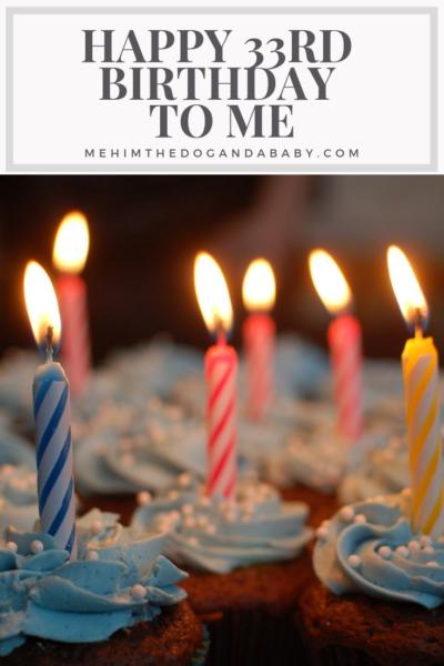 Happy 33rd Birthday To Me